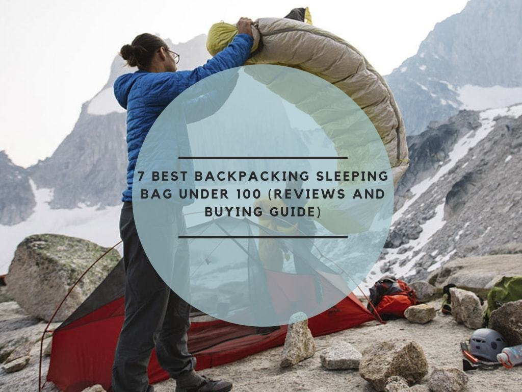 7 Best Backpacking Sleeping Bag Under 100 (Reviews and Buying Guide)