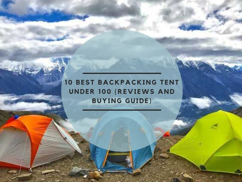 10 Best Backpacking Tent Under 100 (Reviews and Buying Guide)